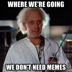 Doc Back to the future - Where wE're going We don't need memes