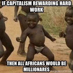 Success African Kid - iF CAPITALISM REWARDING HARD WORK THEN ALL AFRICANS WOULD BE MILLIONARES