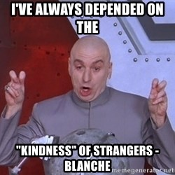 "Dr. Evil Air Quotes - i've always depended on the  ""kindness"" of strangers - Blanche"
