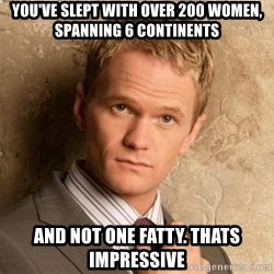 BARNEYxSTINSON - you've slept with over 200 women, spanning 6 continents And not one fatty. thats impressive