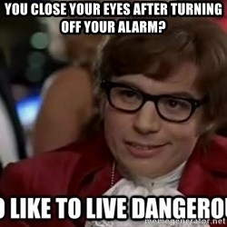 I too like to live dangerously - You close your eyes after turning off your alarm?