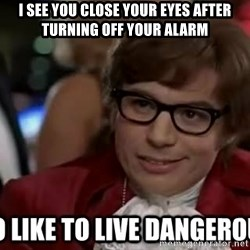 I too like to live dangerously - I see you close your eyes after turning off your alarm