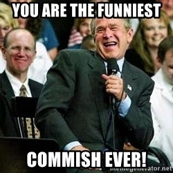 Laughing Bush - You are the funniest  Commish ever!