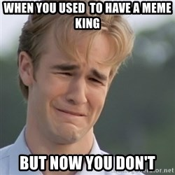 Dawson's Creek - When you used  to have a meme king but now you don't