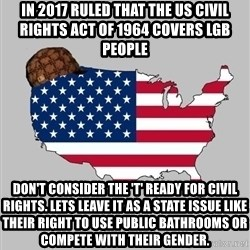 Scumbag America2 - in 2017 ruled that the US Civil Rights Act of 1964 covers lgb people don't consider the 't' ready for civil rights. lets leave it as a state issue like their right to use public bathrooms or compete with their gender.