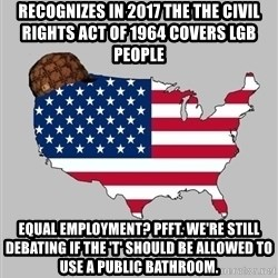 Scumbag America2 - recognizes in 2017 the the civil rights act of 1964 covers lgb people equal EMPLOYMENT? pfft. we're still debating if the 't' should be allowed to use a public bathroom.