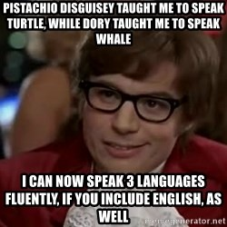Austin Power - pistachio disguisey TAUGHT ME TO SPEAK TURTLE, while dory taught me to speak whale i can now speak 3 languages fluently, if you include english, as well