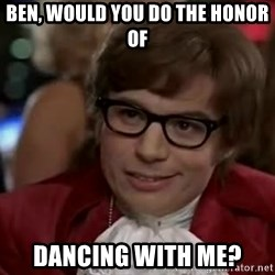 Austin Power - ben, would you do the honor of dancing with me?