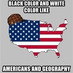 Scumbag America2 - black color and white color like americans and geography