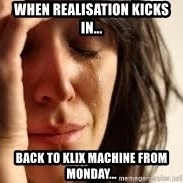 Crying lady - When realisation kicks in... Back to klix machine from monday...