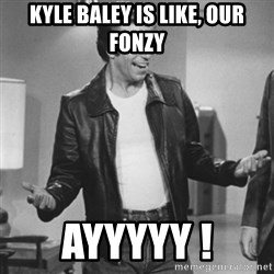 The Fonz - Kyle baley is like, our fonzy AYYYYY !