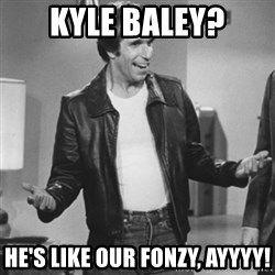 The Fonz - kyle baley? he's like our fonzy, AYYYY!