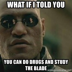 Scumbag Morpheus - What if i told you You can do drugs and study the blade