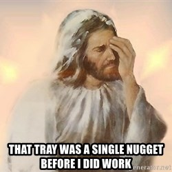 Facepalm Jesus -  that tray was a single nugget before i did work