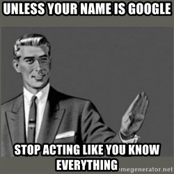 Bitch, Please grammar - Unless your name is google stop acting like you know everything