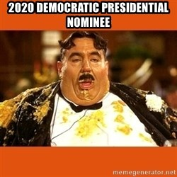 Fat Guy - 2020 democratic presidential nominee