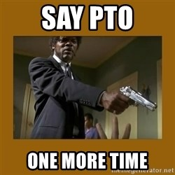 say what one more time - say pto one more time