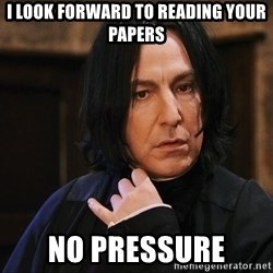Professor Snape - I LOOK FORWARD TO READING YOUR PAPERS NO PRESSURE
