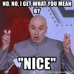 "Dr. Evil Air Quotes - No, no, I get what you mean by ""Nice"""