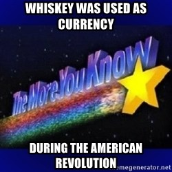The more you know - Whiskey was used as currency  during the American Revolution