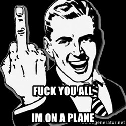 fuck you guy -  fuck you all  Im on a plane