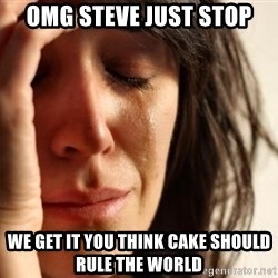 First World Problems - omg steve just stop we get it you think cake should rule the world