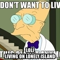 I Dont Want To Live On This Planet Anymore -  loli Living on lonely island