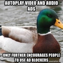 Actual Advice Mallard 1 - autoplay video and audio ads only further encourages people to use ad blockers