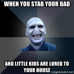 crazy villain - When you stab your dad and little kids are lured to your house