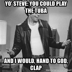 The Fonz - Yo' steve: you could play the tuba  And I would, hand to god, clap