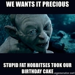 gollum - We wants it precious Stupid fat hobbitses took our birthday cake