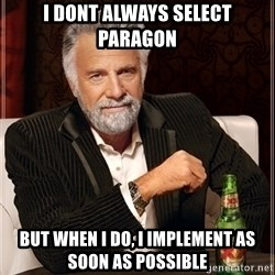 Most Interesting Man - I DONT ALWAYS SELECT PARAGON BUT WHEN I DO, I IMPLEMENT AS SOON AS POSSIBLE