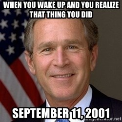 George Bush - When you wake up and you realize that thing you did September 11, 2001