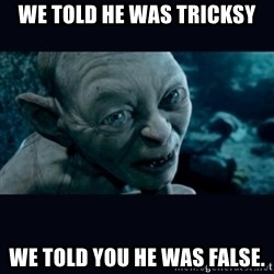 gollum - We told he was Tricksy We told you he was false.