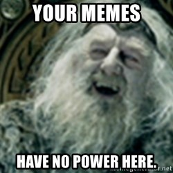 you have no power here - Your memes Have no power here.