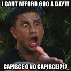 Angry Guido  - I cant afford 600 a day!!! Capisce o no capisce!?!?