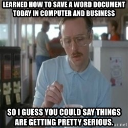 Pretty serious - Learned how to save a word document today in computer and business So i guess you could say things are getting pretty SERIOUS.