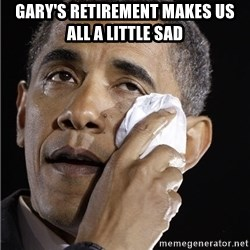 Obama Crying - Gary's Retirement makes us all a little sad