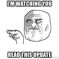 i'm watching you meme - I'm watching you read this update
