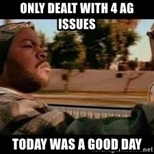It was a good day - Only Dealt with 4 ag issues today was a good day