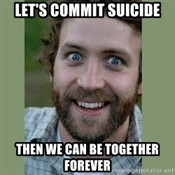 Overly Attached Boyfriend - let's commit suicide then we can be together forever