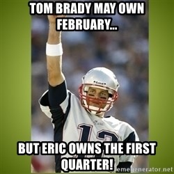 tom brady - Tom Brady may own February... But Eric owns the first quarter!