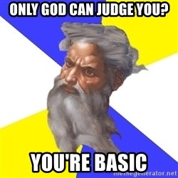 Advice God - Only god can Judge you? You're Basic