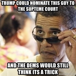 Obamawtf - Trump could nominate this guy to the supteme court And the dems would still think its a trick