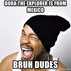 Yo Dawg - Dora The Explorer is From Mexico Bruh Dudes
