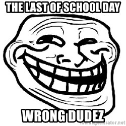 Trollface - The Last Of School day  Wrong dudez