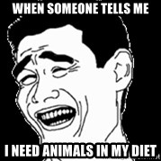 Laughing - When someone tells me I need animals in my diet