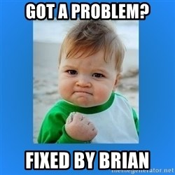 yes baby 2 - Got a Problem? Fixed By Brian