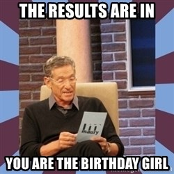 maury povich lol - THE RESULTS ARE IN YOU ARE THE BIRTHDAY GIRL