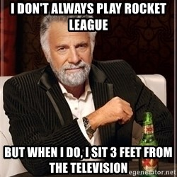 Most Interesting Man - I don't always play rocket league But when I do, I sit 3 feet from the Television